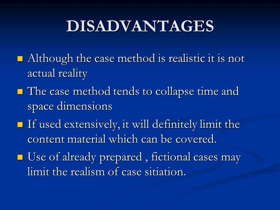 DISADVANTAGES Although the case method is realistic it is not actual reality Although the case method is realistic it is not actual reality The case m