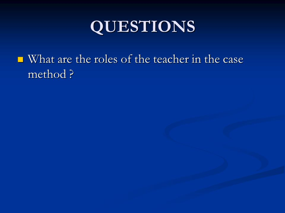 QUESTIONS What are the roles of the teacher in the case method ? What are the roles of the teacher in the case method ?