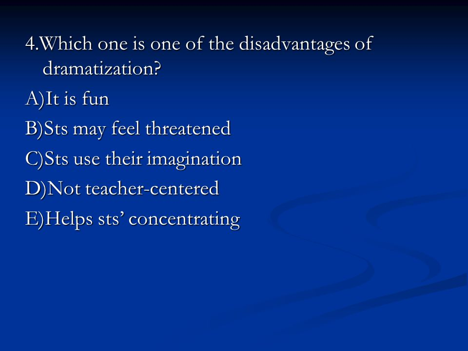 4.Which one is one of the disadvantages of dramatization? A)It is fun B)Sts may feel threatened C)Sts use their imagination D)Not teacher-centered E)H