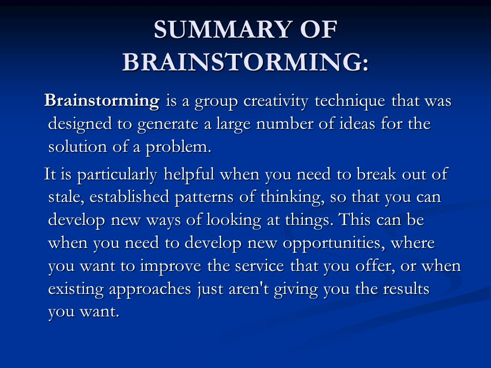 SUMMARY OF BRAINSTORMING: Brainstorming is a group creativity technique that was designed to generate a large number of ideas for the solution of a pr