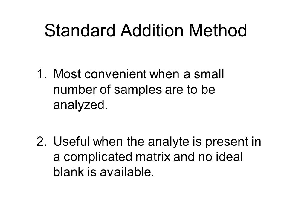 Standard Addition Method 1.Most convenient when a small number of samples are to be analyzed. 2.Useful when the analyte is present in a complicated ma