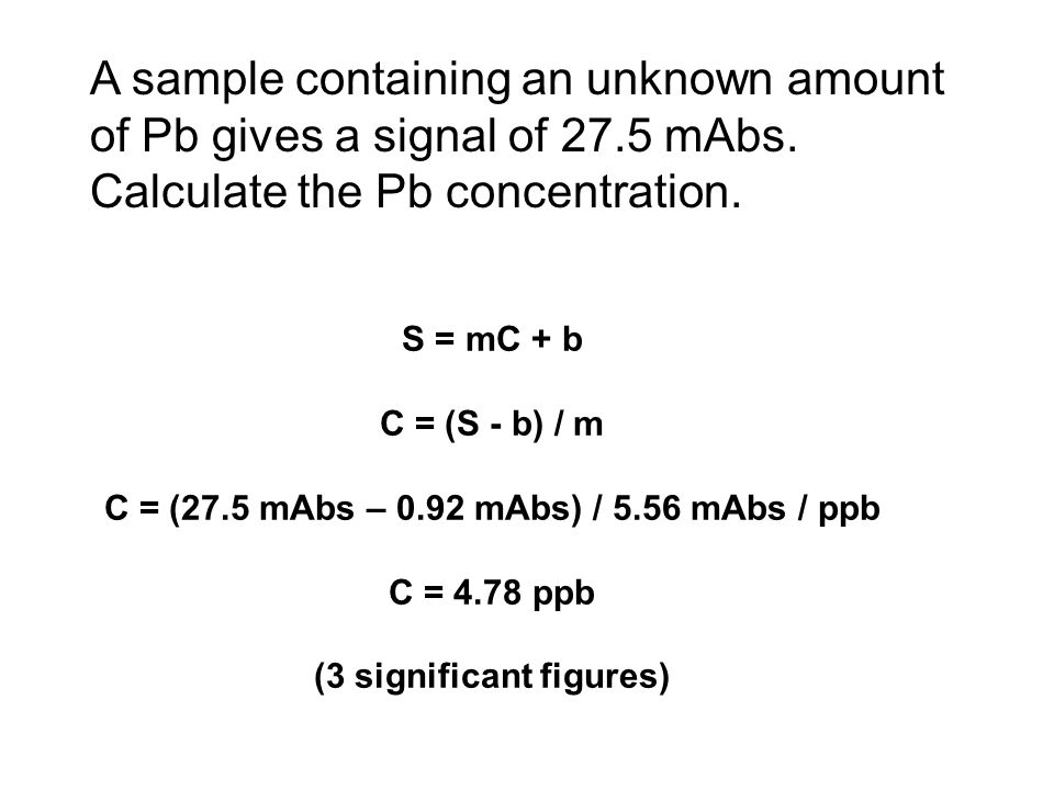 A sample containing an unknown amount of Pb gives a signal of 27.5 mAbs. Calculate the Pb concentration. S = mC + b C = (S - b) / m C = (27.5 mAbs – 0