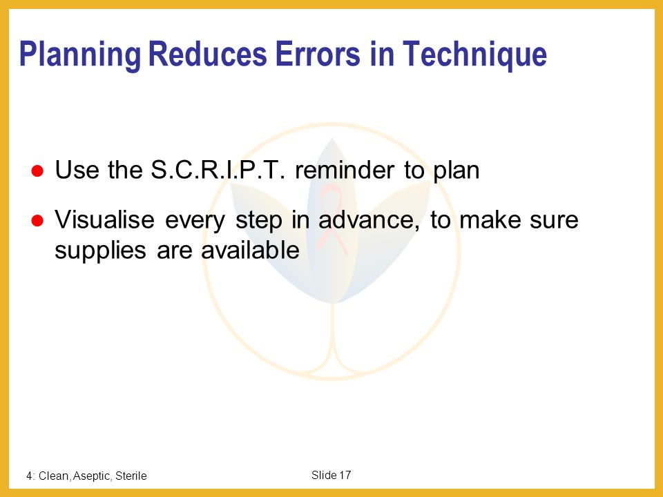 4: Clean, Aseptic, Sterile Slide 17 Planning Reduces Errors in Technique Use the S.C.R.I.P.T. reminder to plan Visualise every step in advance, to mak
