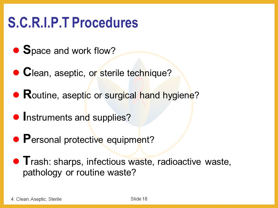 4: Clean, Aseptic, Sterile Slide 18 S.C.R.I.P.T Procedures S pace and work flow? C lean, aseptic, or sterile technique? R outine, aseptic or surgical