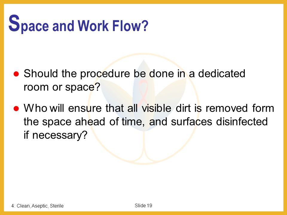 4: Clean, Aseptic, Sterile Slide 19 S pace and Work Flow? Should the procedure be done in a dedicated room or space? Who will ensure that all visible