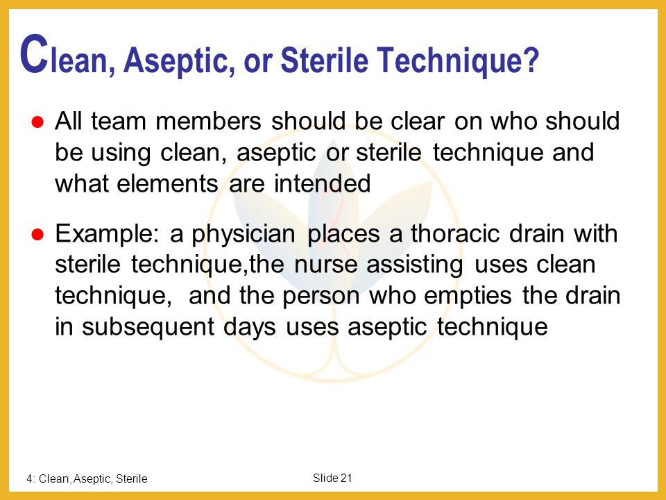 4: Clean, Aseptic, Sterile Slide 21 C lean, Aseptic, or Sterile Technique? All team members should be clear on who should be using clean, aseptic or s