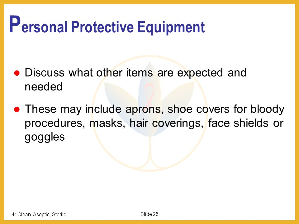 4: Clean, Aseptic, Sterile Slide 25 P ersonal Protective Equipment Discuss what other items are expected and needed These may include aprons, shoe cov