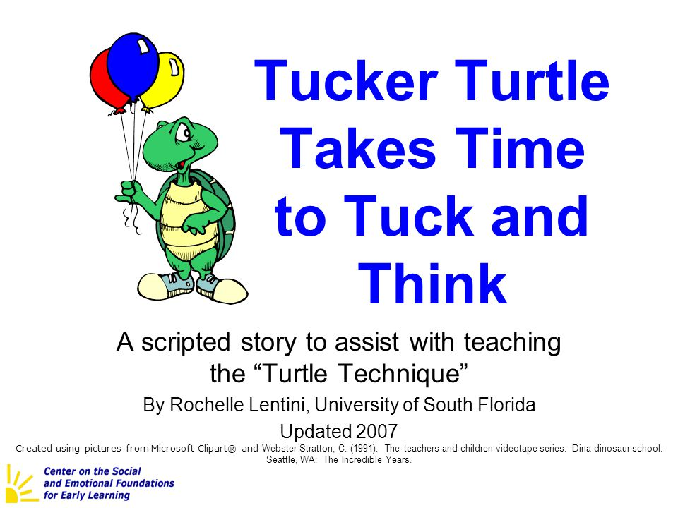 Tucker Turtle Takes Time to Tuck and Think A scripted story to assist with teaching the Turtle Technique By Rochelle Lentini, University of South Flor
