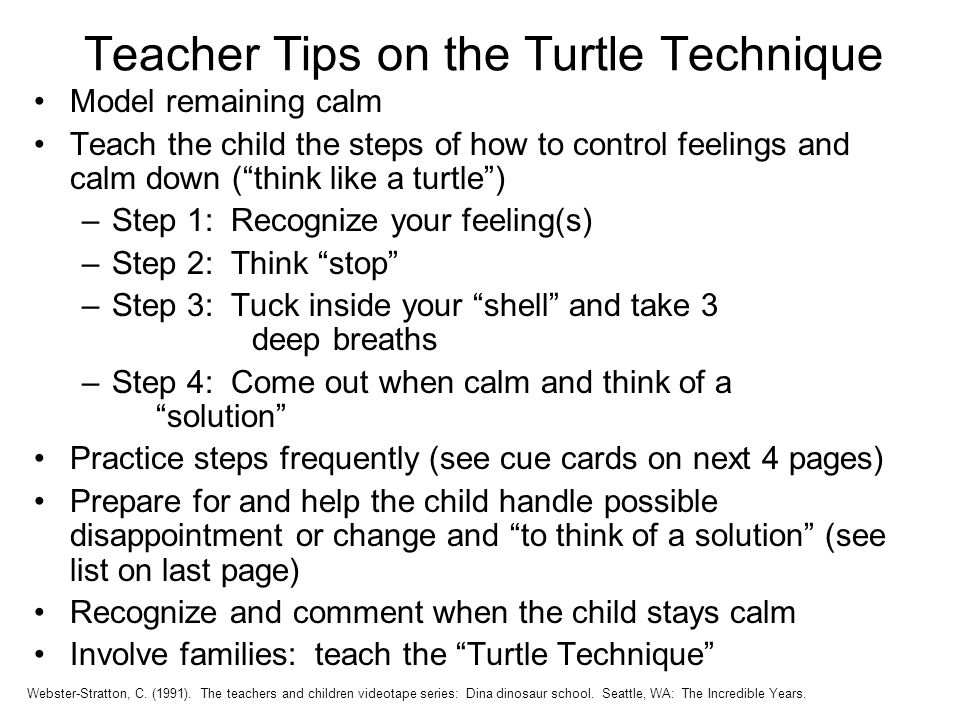 Teacher Tips on the Turtle Technique Webster-Stratton, C. (1991). The teachers and children videotape series: Dina dinosaur school. Seattle, WA: The I