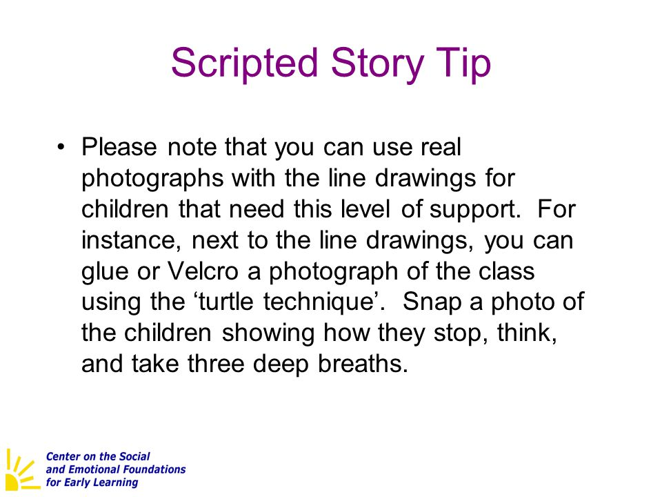 Scripted Story Tip Please note that you can use real photographs with the line drawings for children that need this level of support. For instance, ne