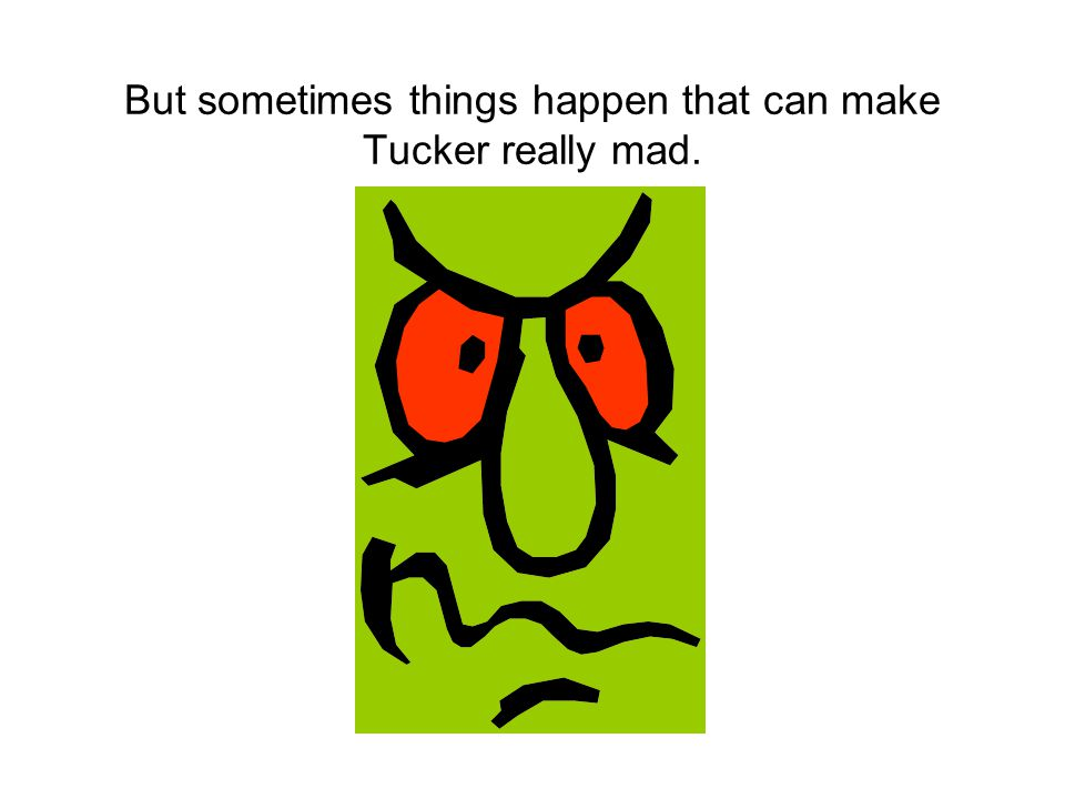 When Tucker got mad, he used to hit, kick, or yell at his friends.