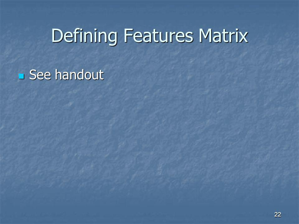 22 Defining Features Matrix See handout See handout