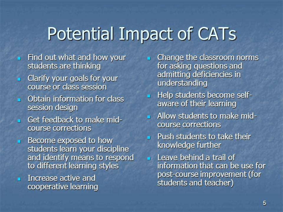 5 Potential Impact of CATs Find out what and how your students are thinking Find out what and how your students are thinking Clarify your goals for your course or class session Clarify your goals for your course or class session Obtain information for class session design Obtain information for class session design Get feedback to make mid- course corrections Get feedback to make mid- course corrections Become exposed to how students learn your discipline and identify means to respond to different learning styles Become exposed to how students learn your discipline and identify means to respond to different learning styles Increase active and cooperative learning Increase active and cooperative learning Change the classroom norms for asking questions and admitting deficiencies in understanding Change the classroom norms for asking questions and admitting deficiencies in understanding Help students become self- aware of their learning Help students become self- aware of their learning Allow students to make mid- course corrections Allow students to make mid- course corrections Push students to take their knowledge further Push students to take their knowledge further Leave behind a trail of information that can be use for post-course improvement (for students and teacher) Leave behind a trail of information that can be use for post-course improvement (for students and teacher)