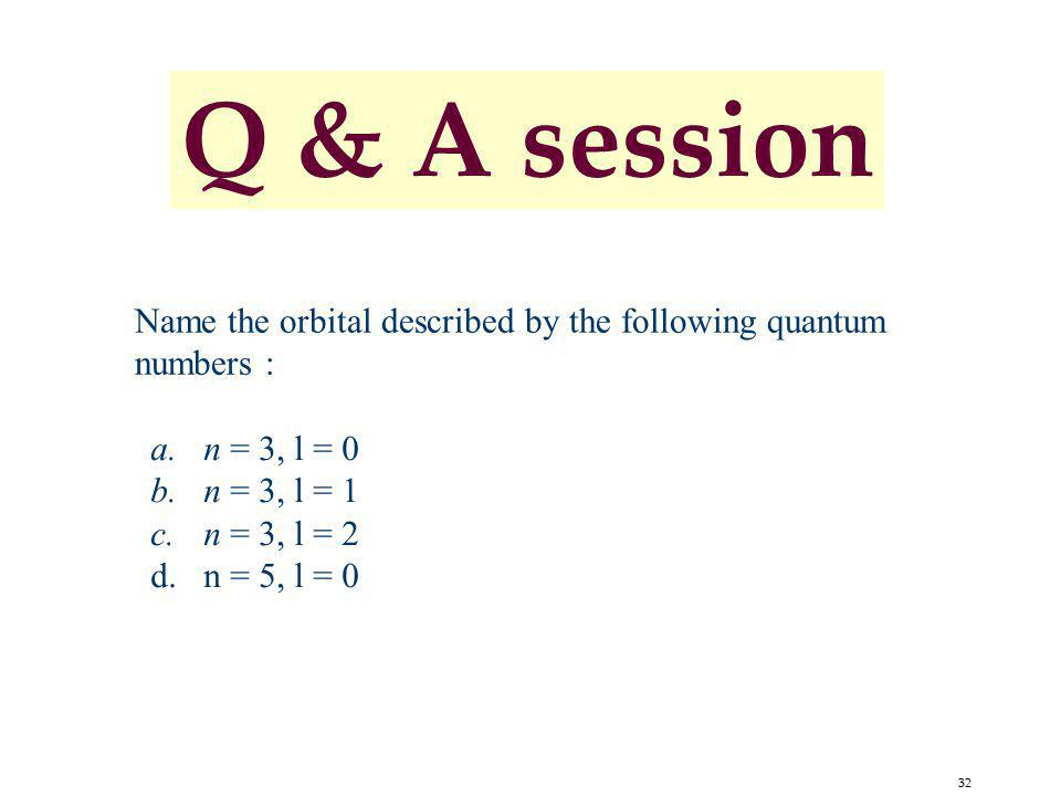 32 Name the orbital described by the following quantum numbers : a.n = 3, l = 0 b.n = 3, l = 1 c.n = 3, l = 2 d.n = 5, l = 0 Q & A session
