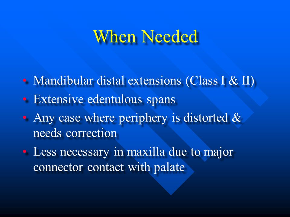 When Needed Mandibular distal extensions (Class I & II) Extensive edentulous spans Any case where periphery is distorted & needs correction Less necessary in maxilla due to major connector contact with palate Mandibular distal extensions (Class I & II) Extensive edentulous spans Any case where periphery is distorted & needs correction Less necessary in maxilla due to major connector contact with palate
