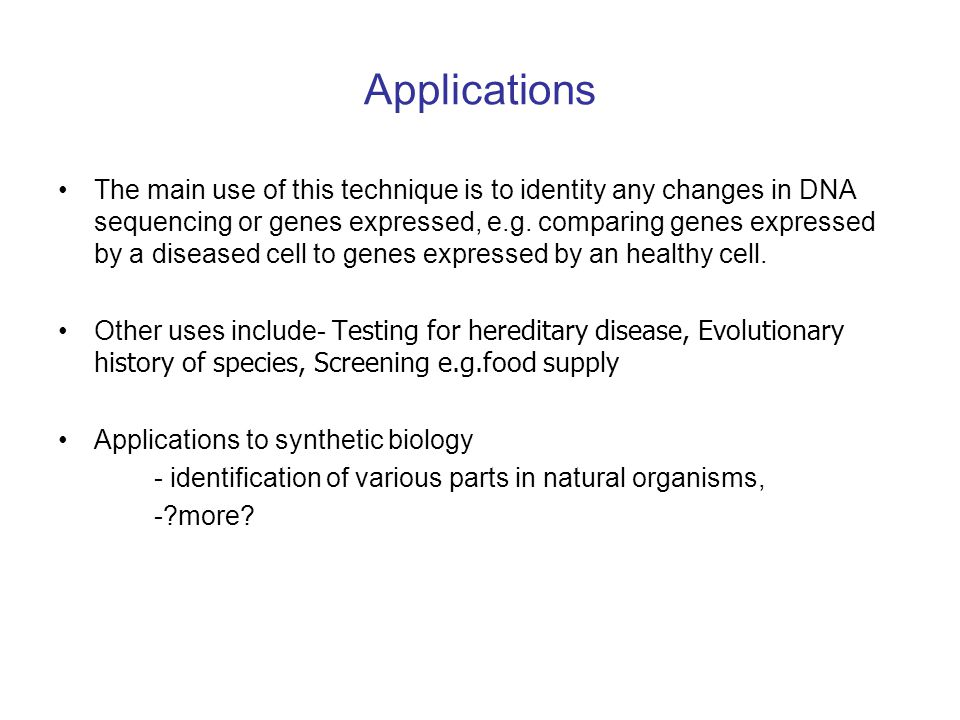 Applications The main use of this technique is to identity any changes in DNA sequencing or genes expressed, e.g. comparing genes expressed by a disea