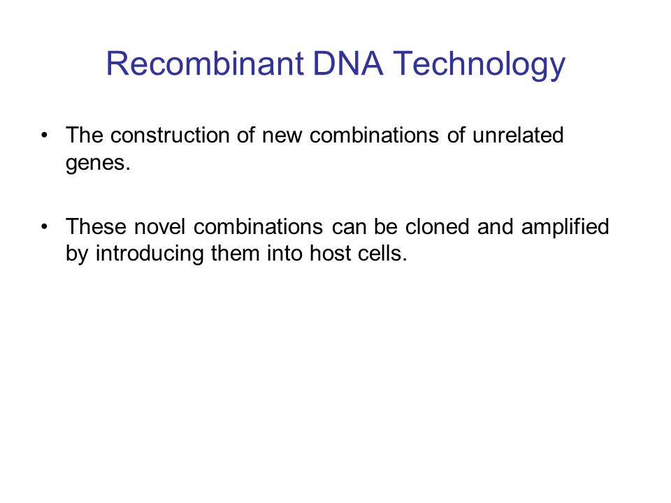 Recombinant DNA Technology The construction of new combinations of unrelated genes. These novel combinations can be cloned and amplified by introducin