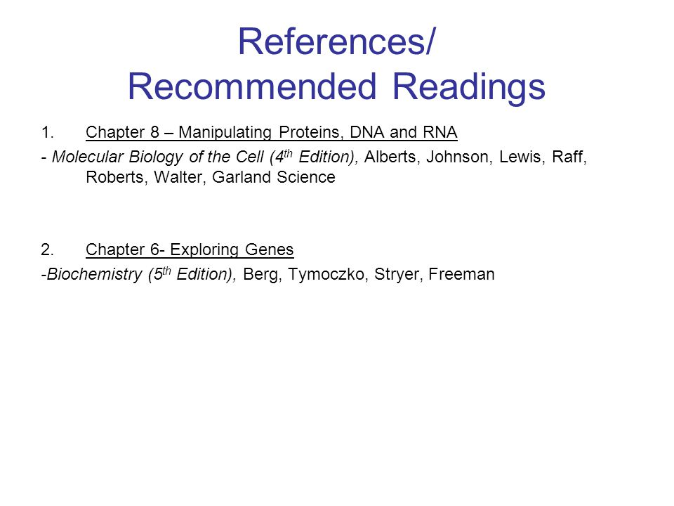 References/ Recommended Readings 1.Chapter 8 – Manipulating Proteins, DNA and RNA - Molecular Biology of the Cell (4 th Edition), Alberts, Johnson, Le