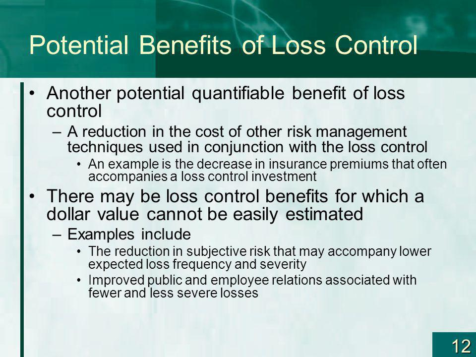 12 Potential Benefits of Loss Control Another potential quantifiable benefit of loss control –A reduction in the cost of other risk management techniq