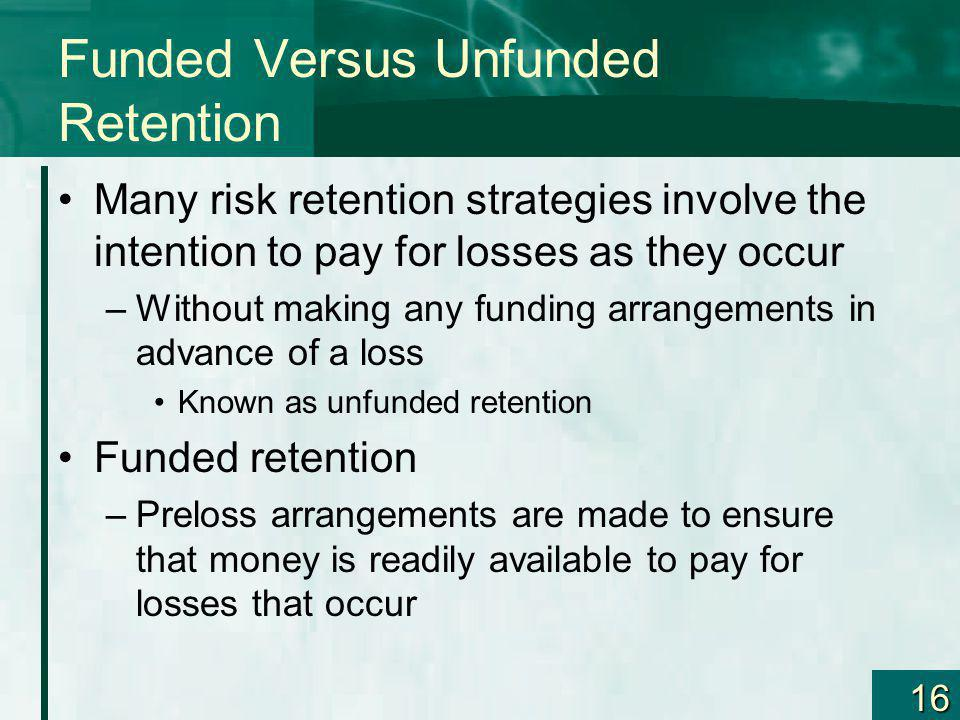 16 Funded Versus Unfunded Retention Many risk retention strategies involve the intention to pay for losses as they occur –Without making any funding a