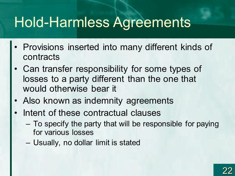 22 Hold-Harmless Agreements Provisions inserted into many different kinds of contracts Can transfer responsibility for some types of losses to a party