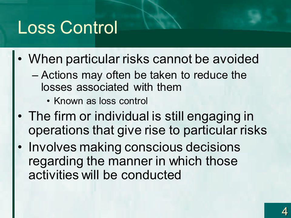 4 Loss Control When particular risks cannot be avoided –Actions may often be taken to reduce the losses associated with them Known as loss control The