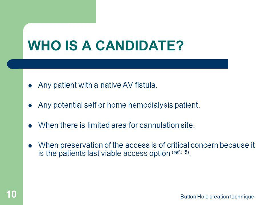 Button Hole creation technique 10 WHO IS A CANDIDATE? Any patient with a native AV fistula. Any potential self or home hemodialysis patient. When ther