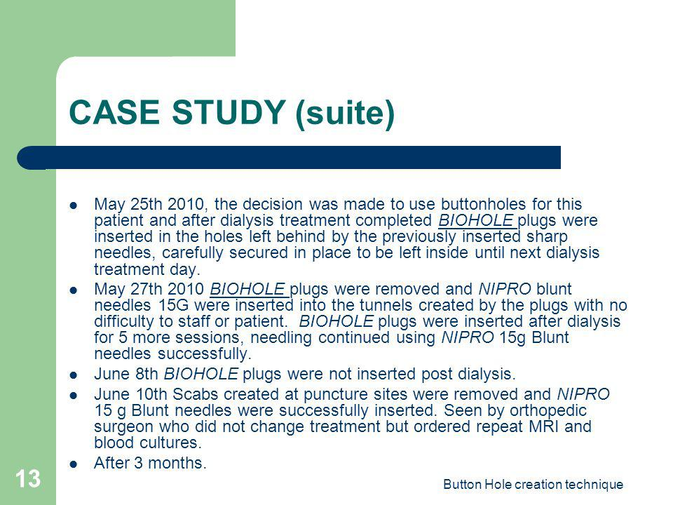 Button Hole creation technique 13 CASE STUDY (suite) May 25th 2010, the decision was made to use buttonholes for this patient and after dialysis treat
