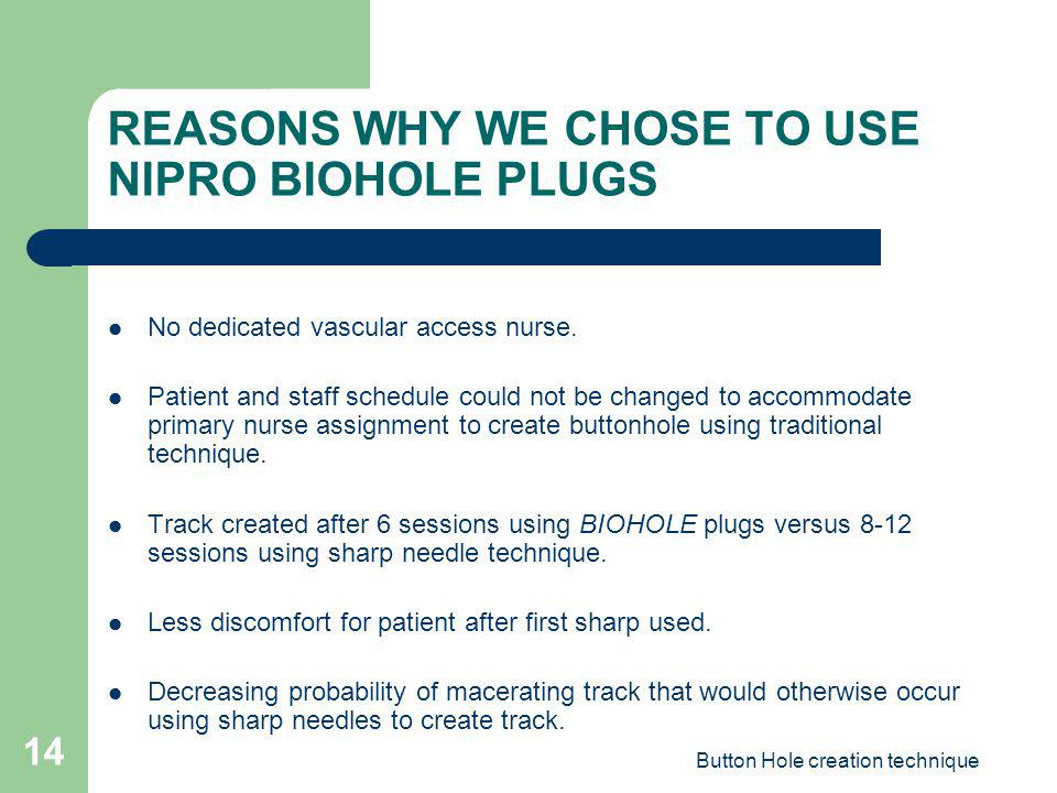 Button Hole creation technique 14 REASONS WHY WE CHOSE TO USE NIPRO BIOHOLE PLUGS No dedicated vascular access nurse. Patient and staff schedule could