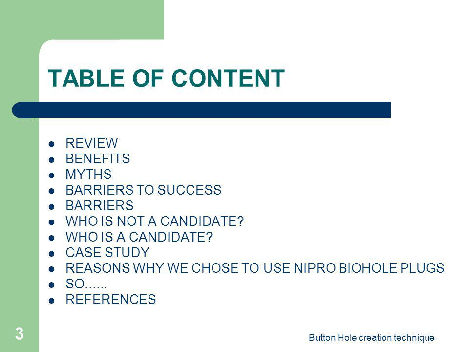 Button Hole creation technique 3 TABLE OF CONTENT REVIEW BENEFITS MYTHS BARRIERS TO SUCCESS BARRIERS WHO IS NOT A CANDIDATE? WHO IS A CANDIDATE? CASE