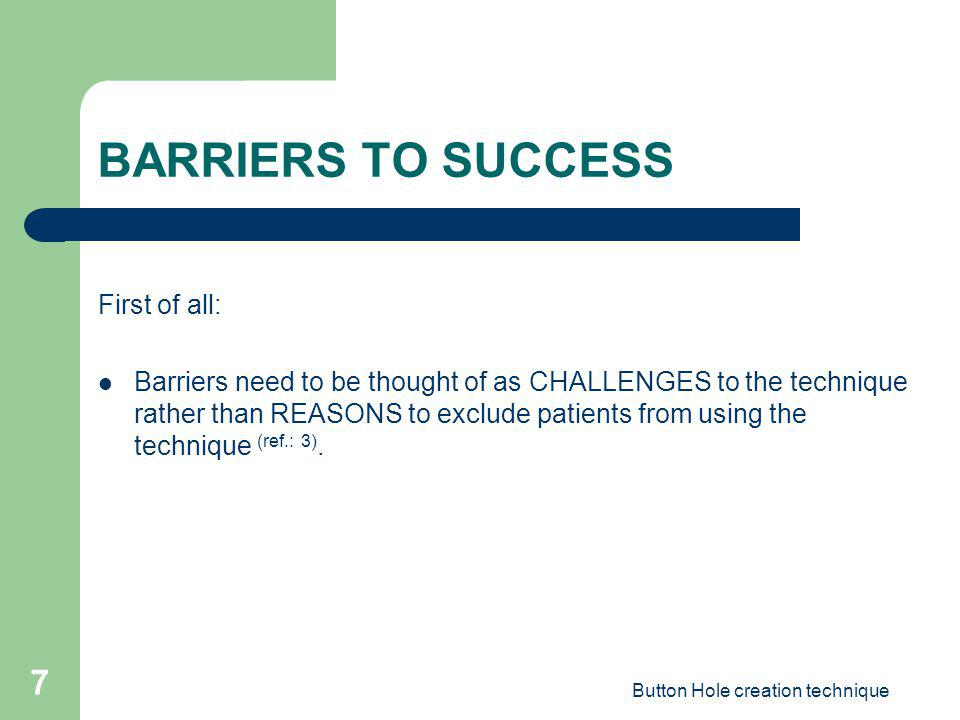 Button Hole creation technique 7 BARRIERS TO SUCCESS First of all: Barriers need to be thought of as CHALLENGES to the technique rather than REASONS t