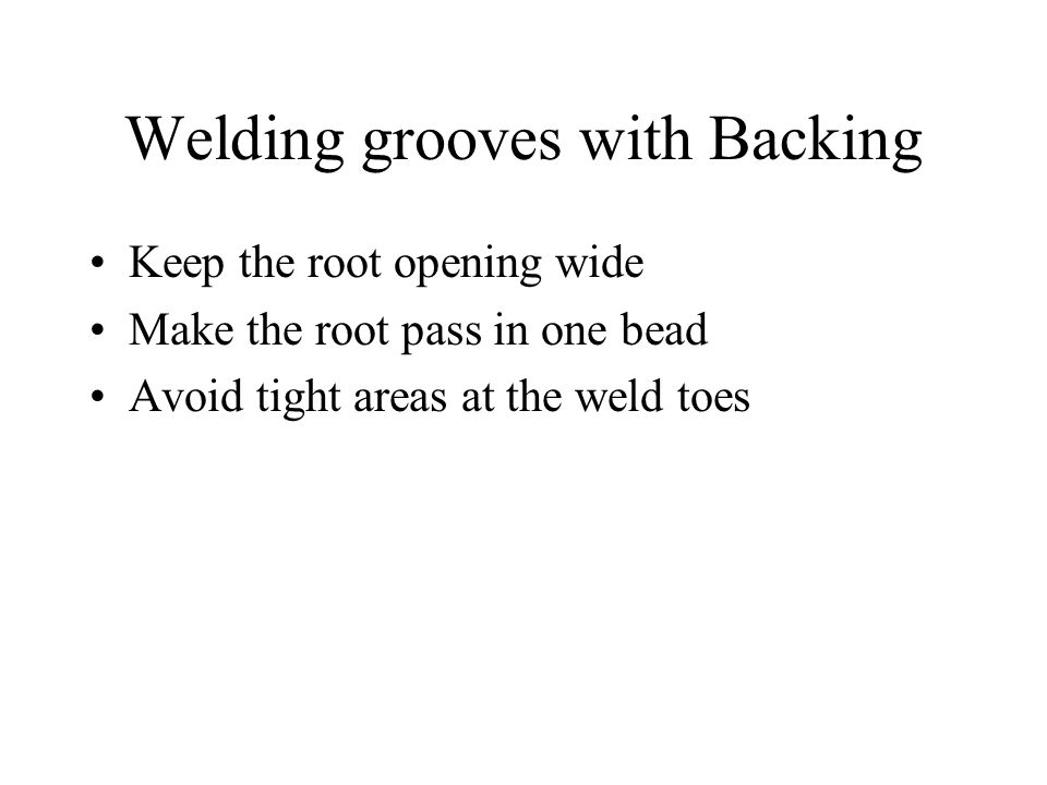 Welding grooves with Backing Keep the root opening wide Make the root pass in one bead Avoid tight areas at the weld toes