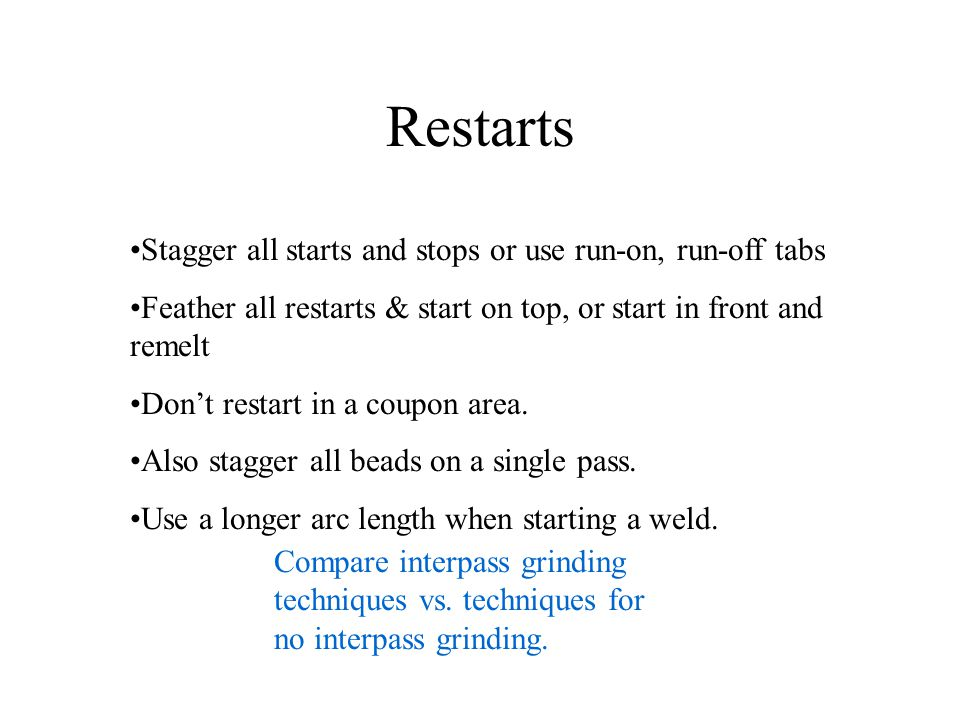 Restarts Stagger all starts and stops or use run-on, run-off tabs Feather all restarts & start on top, or start in front and remelt Dont restart in a