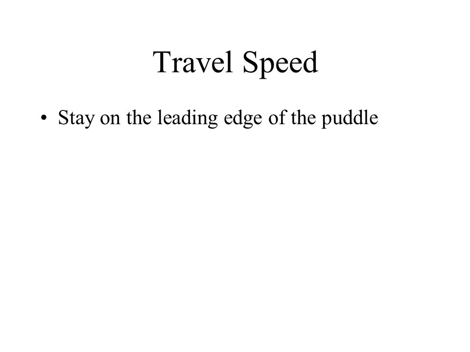 Travel Speed Stay on the leading edge of the puddle