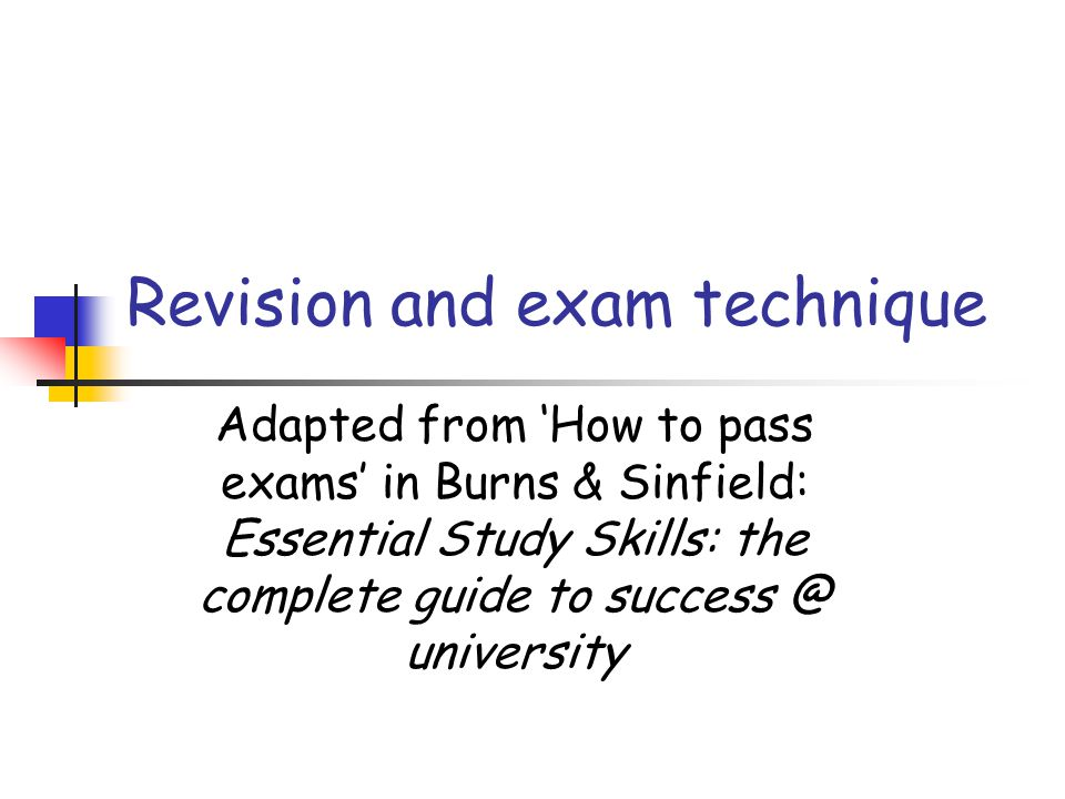 Adapted from How to pass exams in Burns & Sinfield: Essential Study Skills: the complete guide to success @ university Revision and exam technique
