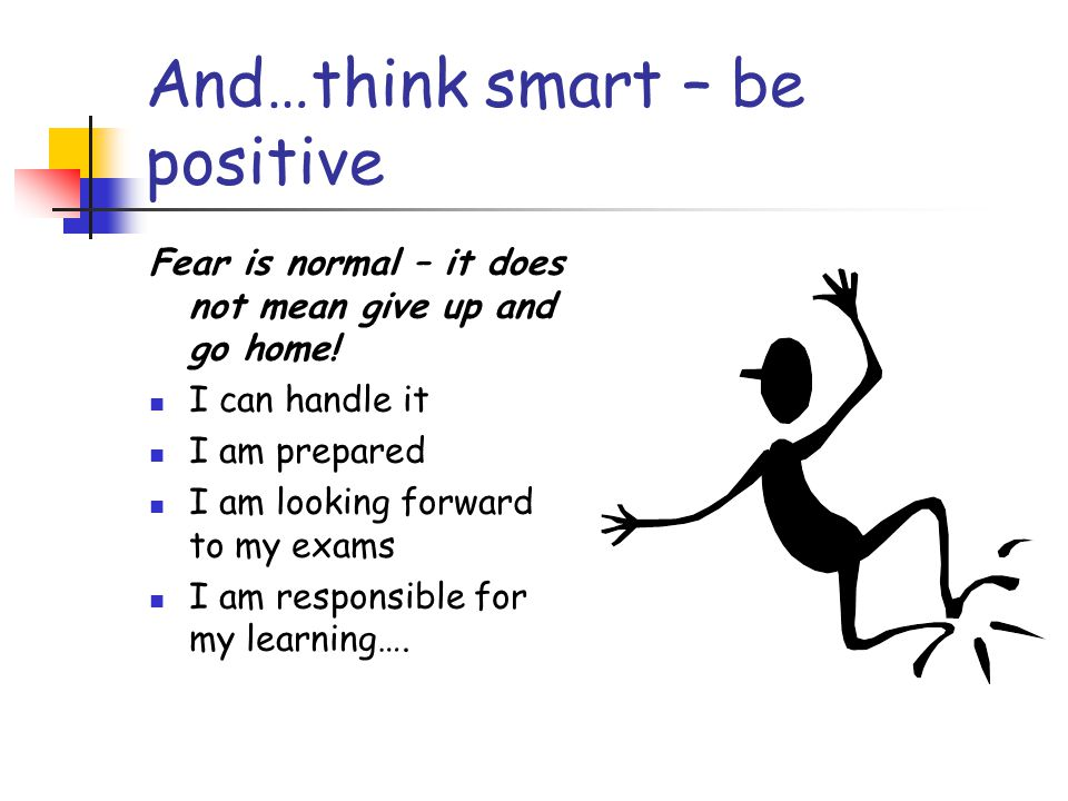 And…think smart – be positive Fear is normal – it does not mean give up and go home! I can handle it I am prepared I am looking forward to my exams I