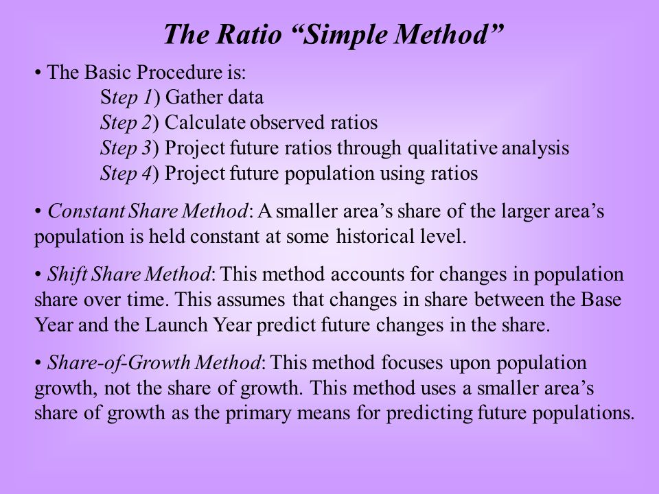 The Basic Procedure is: Step 1) Gather data Step 2) Calculate observed ratios Step 3) Project future ratios through qualitative analysis Step 4) Project future population using ratios Constant Share Method: A smaller areas share of the larger areas population is held constant at some historical level.