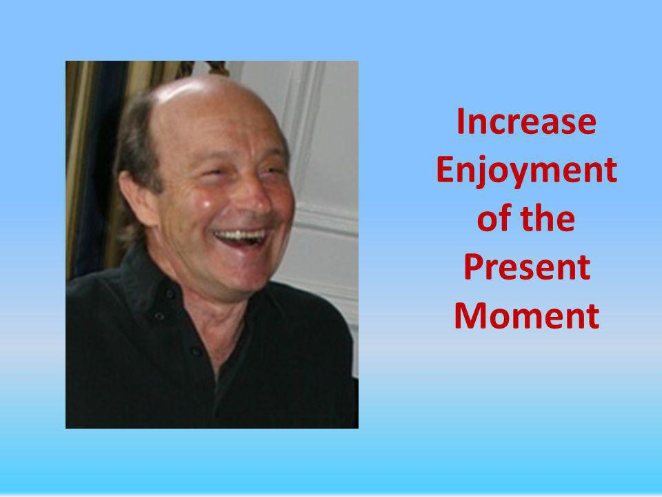 Increase Enjoyment of the Present Moment