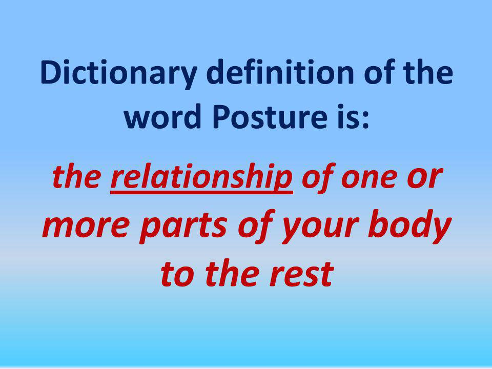 Dictionary definition of the word Posture is: the relationship of one or more parts of your body to the rest