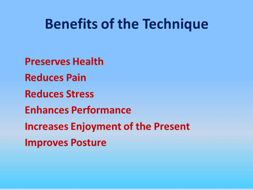 Benefits of the Technique Preserves Health Reduces Pain Reduces Stress Enhances Performance Increases Enjoyment of the Present Improves Posture