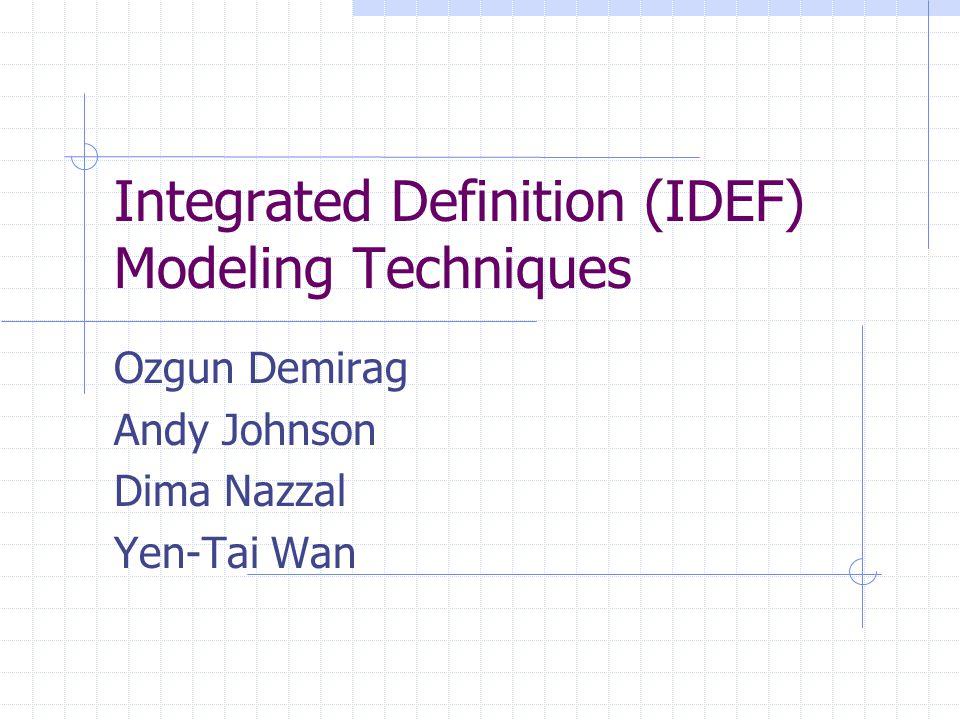 Integrated Definition (IDEF) Modeling Techniques Ozgun Demirag Andy Johnson Dima Nazzal Yen-Tai Wan