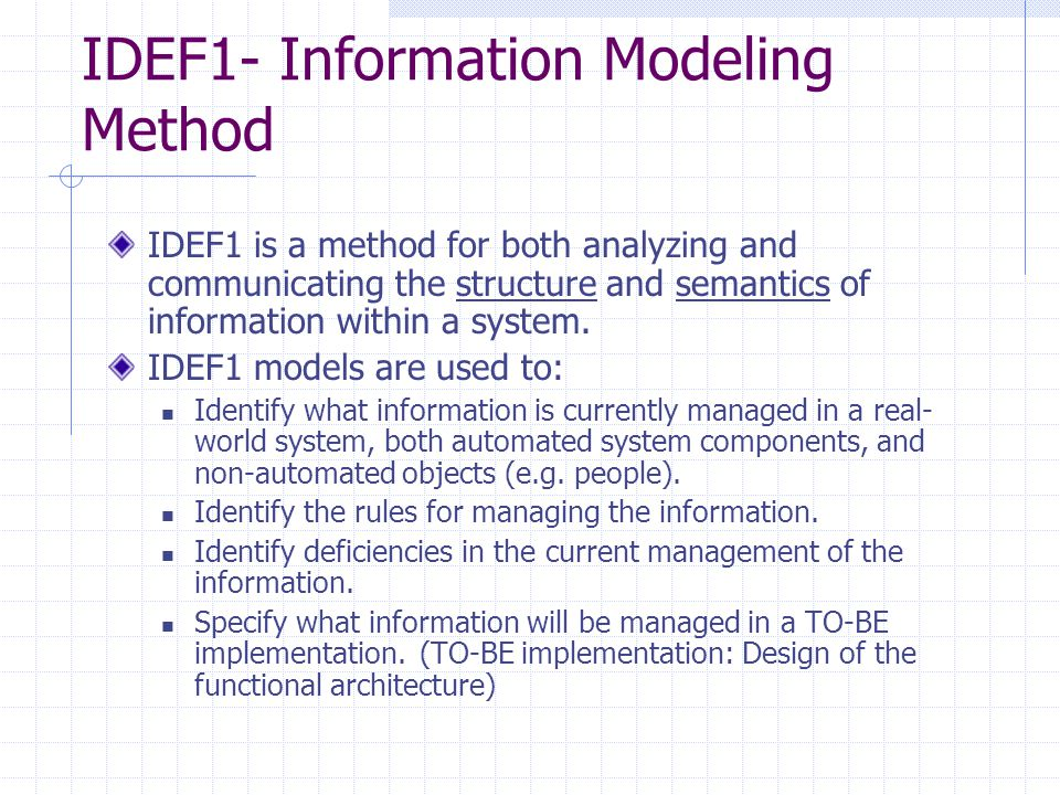 IDEF1- Information Modeling Method IDEF1 is a method for both analyzing and communicating the structure and semantics of information within a system.