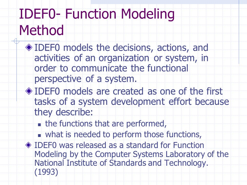 IDEF0- Function Modeling Method IDEF0 models the decisions, actions, and activities of an organization or system, in order to communicate the function