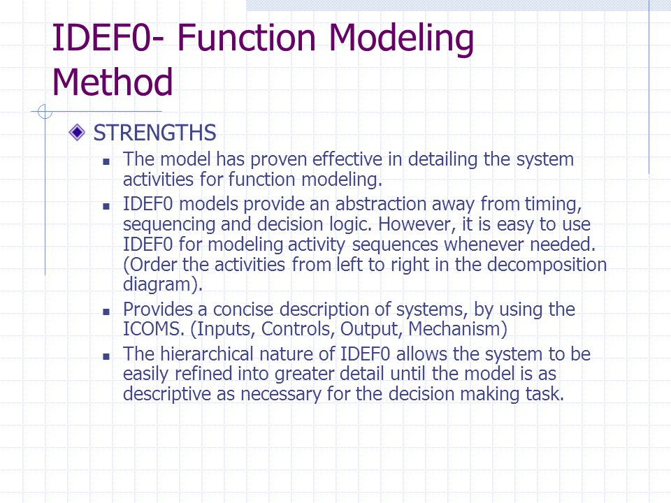 IDEF0- Function Modeling Method STRENGTHS The model has proven effective in detailing the system activities for function modeling. IDEF0 models provid