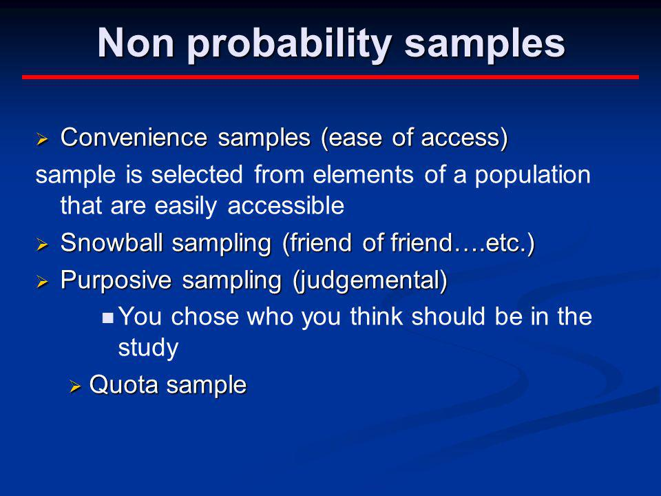 Non probability samples Convenience samples (ease of access) Convenience samples (ease of access) sample is selected from elements of a population tha