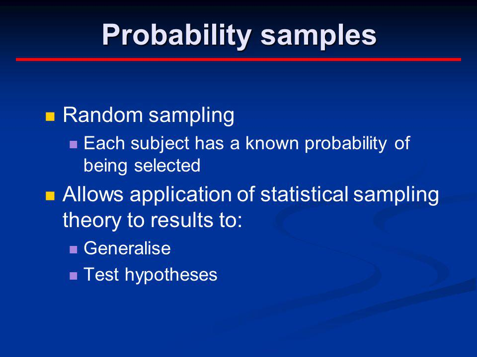 Probability samples Random sampling Each subject has a known probability of being selected Allows application of statistical sampling theory to result