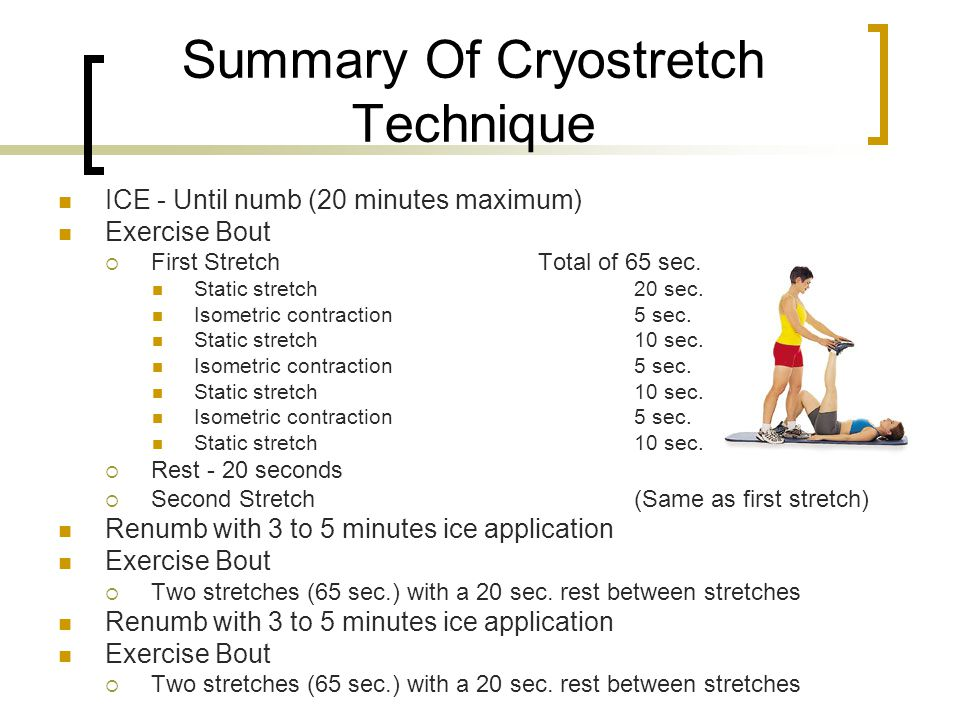 Summary Of Cryostretch Technique ICE - Until numb (20 minutes maximum) Exercise Bout First Stretch Total of 65 sec. Static stretch 20 sec. Isometric c