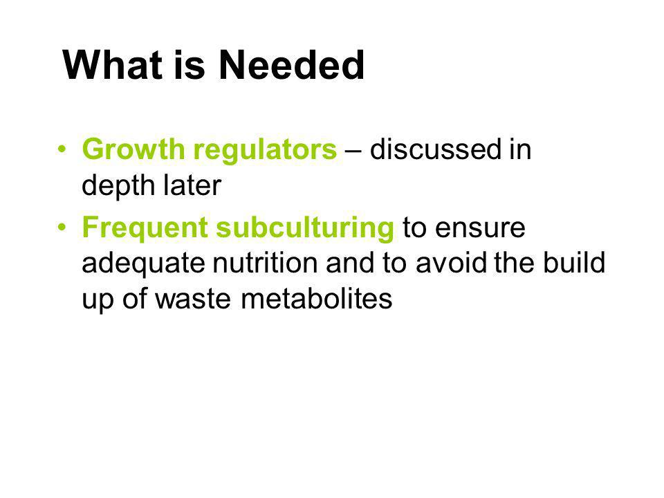 What is Needed Growth regulators – discussed in depth later Frequent subculturing to ensure adequate nutrition and to avoid the build up of waste meta