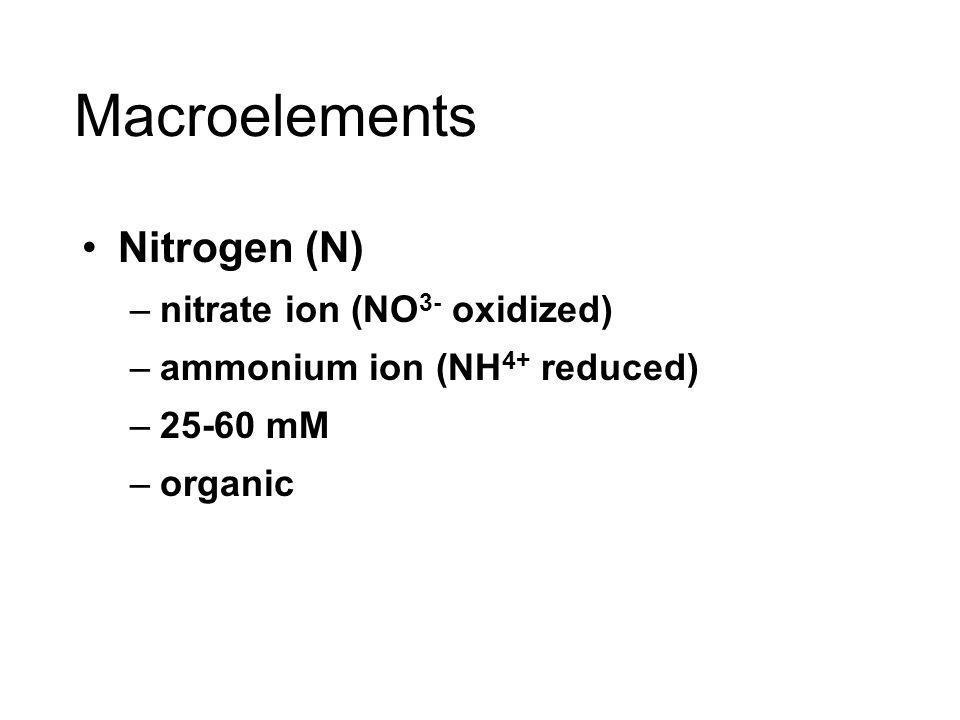 Macroelements Nitrogen (N) –nitrate ion (NO 3- oxidized) –ammonium ion (NH 4+ reduced) –25-60 mM –organic