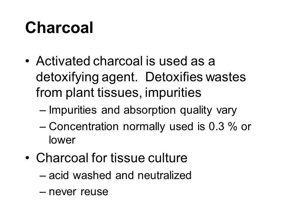 Charcoal Activated charcoal is used as a detoxifying agent. Detoxifies wastes from plant tissues, impurities –Impurities and absorption quality vary –